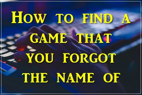 How to Find a Game That You Forgot the Name Of 2020