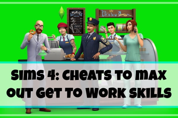 Sims 4- Cheats to max out Get To Work skills